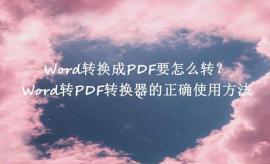 Word转换成PDF要怎么转?Word转PDF转换器最正确使用方法